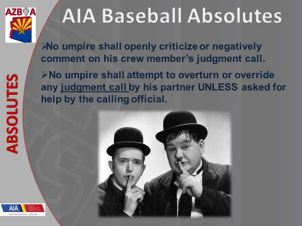 New Rules 2013 ABSOLUTES No umpire shall openly criticize or negatively comment on his crew members judgment call.
