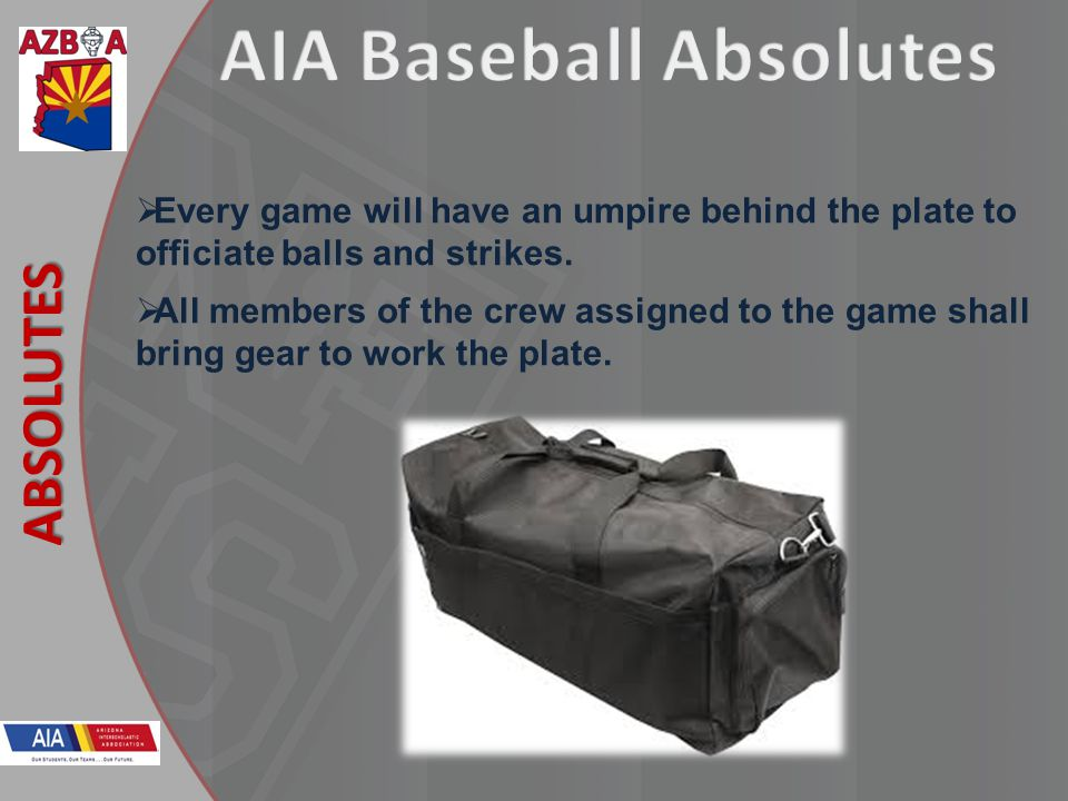 New Rules 2013 ABSOLUTES Every game will have an umpire behind the plate to officiate balls and strikes. All members of the crew assigned to the game