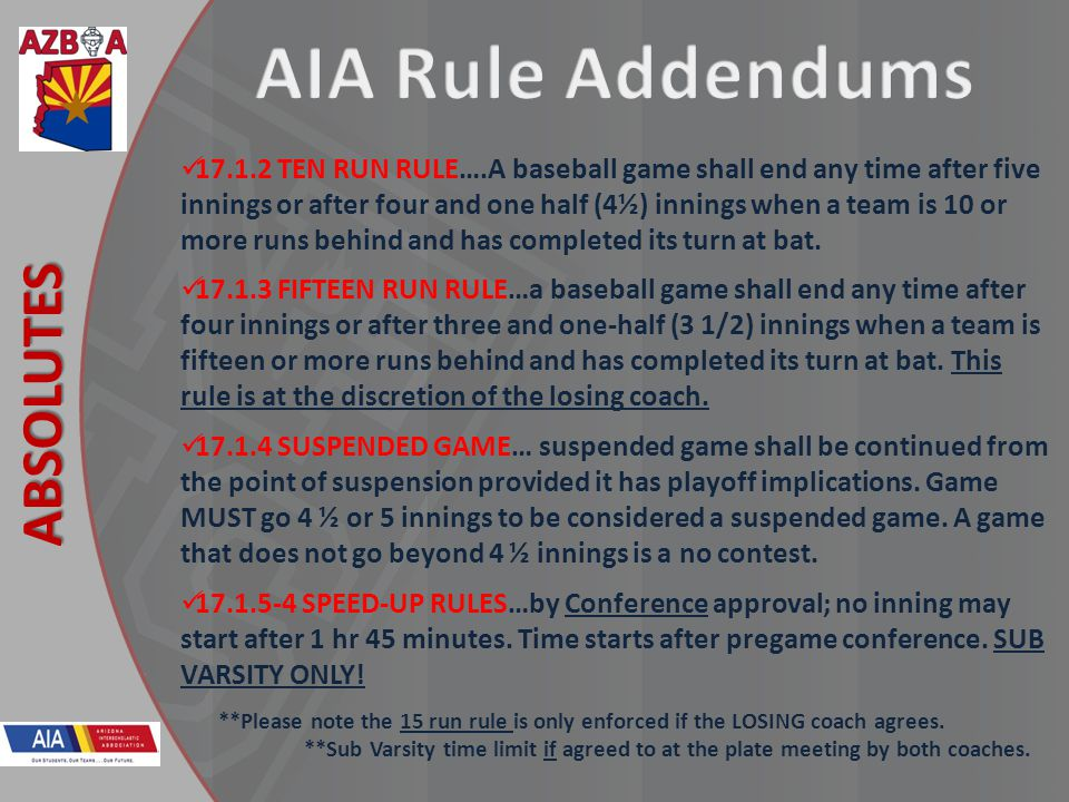 New Rules 2013 ABSOLUTES 17.1.2 TEN RUN RULE….A baseball game shall end any time after five innings or after four and one half (4½) innings when a tea