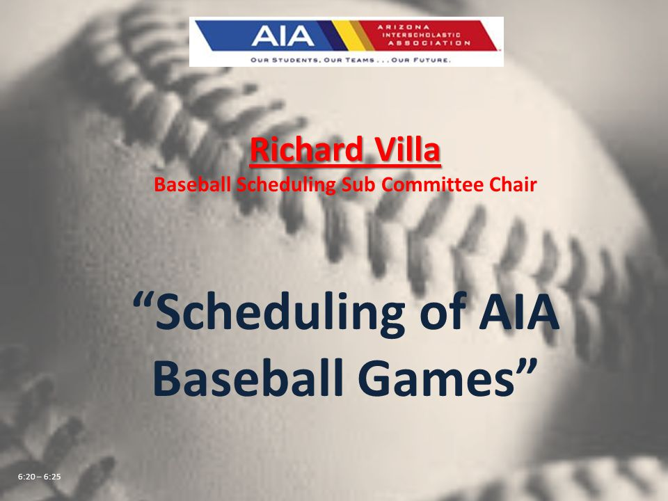 Richard Villa Baseball Scheduling Sub Committee Chair Scheduling of AIA Baseball Games 6:20 – 6:25