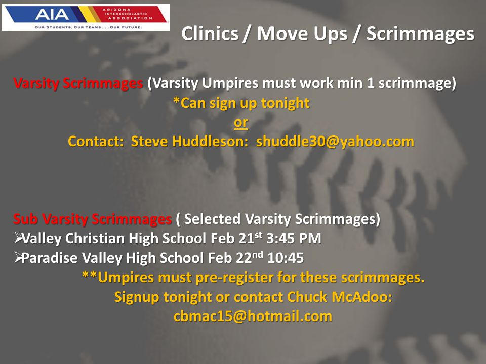 Clinics / Move Ups / Scrimmages Varsity Scrimmages (Varsity Umpires must work min 1 scrimmage) *Can sign up tonight or Contact: Steve Huddleson: shuddle30@yahoo.com Sub Varsity Scrimmages ( Selected Varsity Scrimmages) Valley Christian High School Feb 21 st 3:45 PM Valley Christian High School Feb 21 st 3:45 PM Paradise Valley High School Feb 22 nd 10:45 Paradise Valley High School Feb 22 nd 10:45 **Umpires must pre-register for these scrimmages.