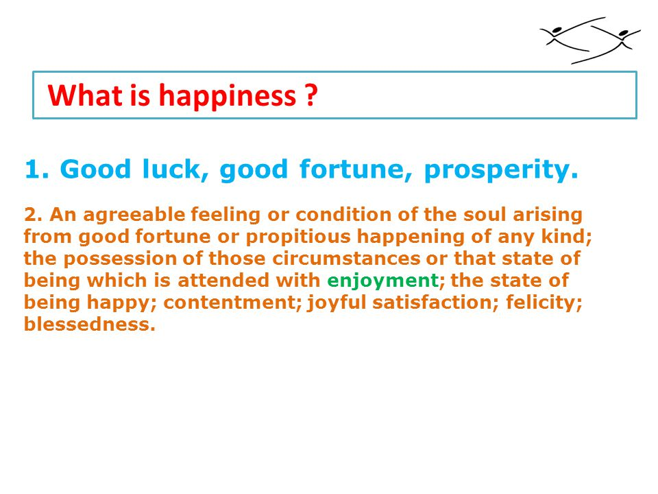 What is happiness . 1. Good luck, good fortune, prosperity.