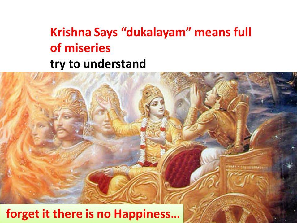 Krishna Says dukalayam means full of miseries try to understand forget it there is no Happiness…