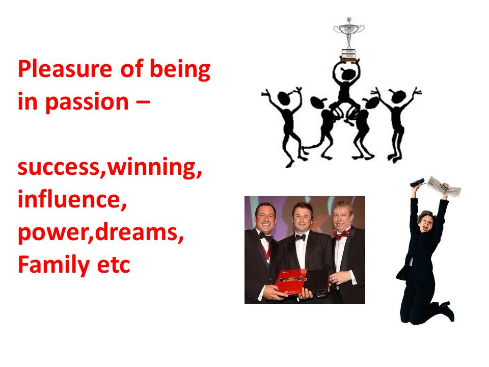 Pleasure of being in passion – success,winning, influence, power,dreams, Family etc