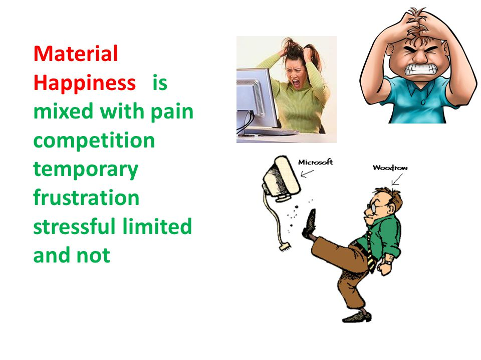 Material Happiness is mixed with pain competition temporary frustration stressful limited and not