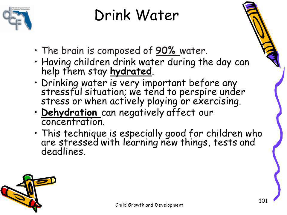 Child Growth and Development 101 Drink Water The brain is composed of 90% water. Having children drink water during the day can help them stay hydrate
