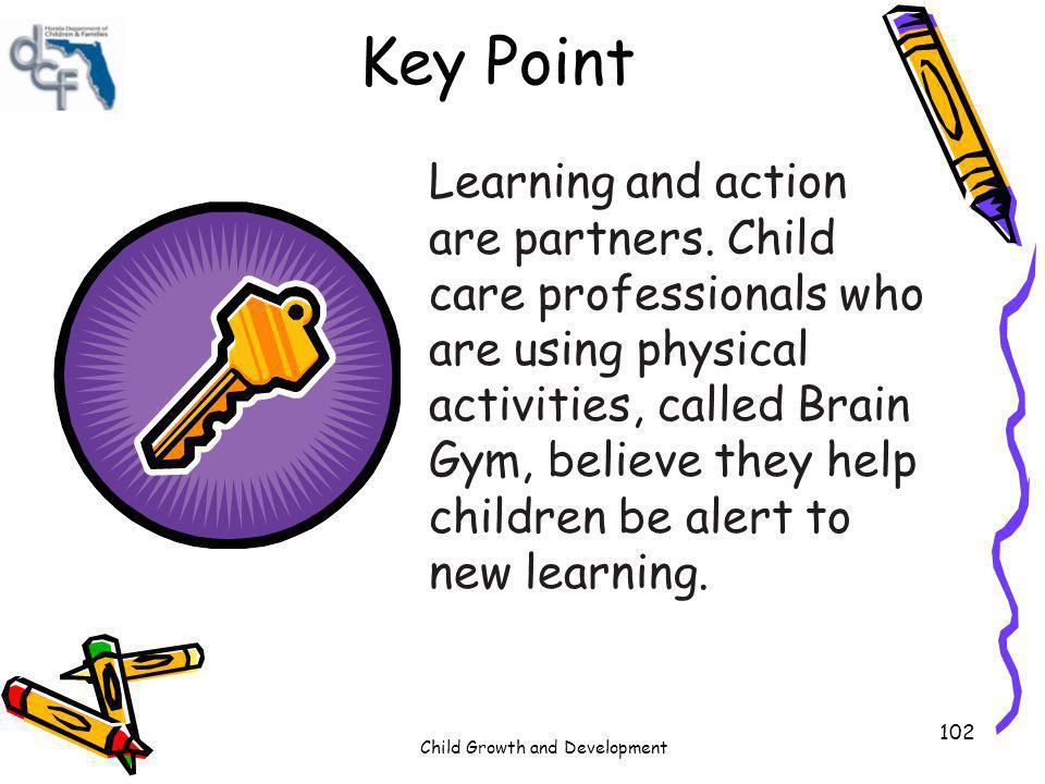 Child Growth and Development 102 Key Point Learning and action are partners. Child care professionals who are using physical activities, called Brain