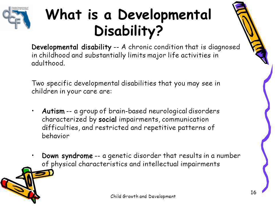 Child Growth and Development 16 What is a Developmental Disability? Developmental disability -- A chronic condition that is diagnosed in childhood and