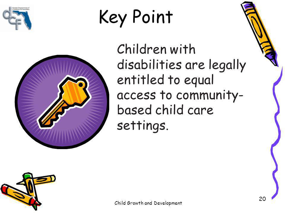 Child Growth and Development 20 Key Point Children with disabilities are legally entitled to equal access to community- based child care settings.