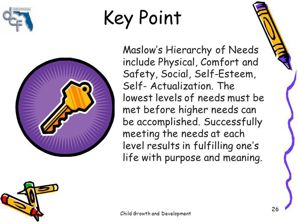 Child Growth and Development 26 Key Point Maslows Hierarchy of Needs include Physical, Comfort and Safety, Social, Self-Esteem, Self- Actualization. T