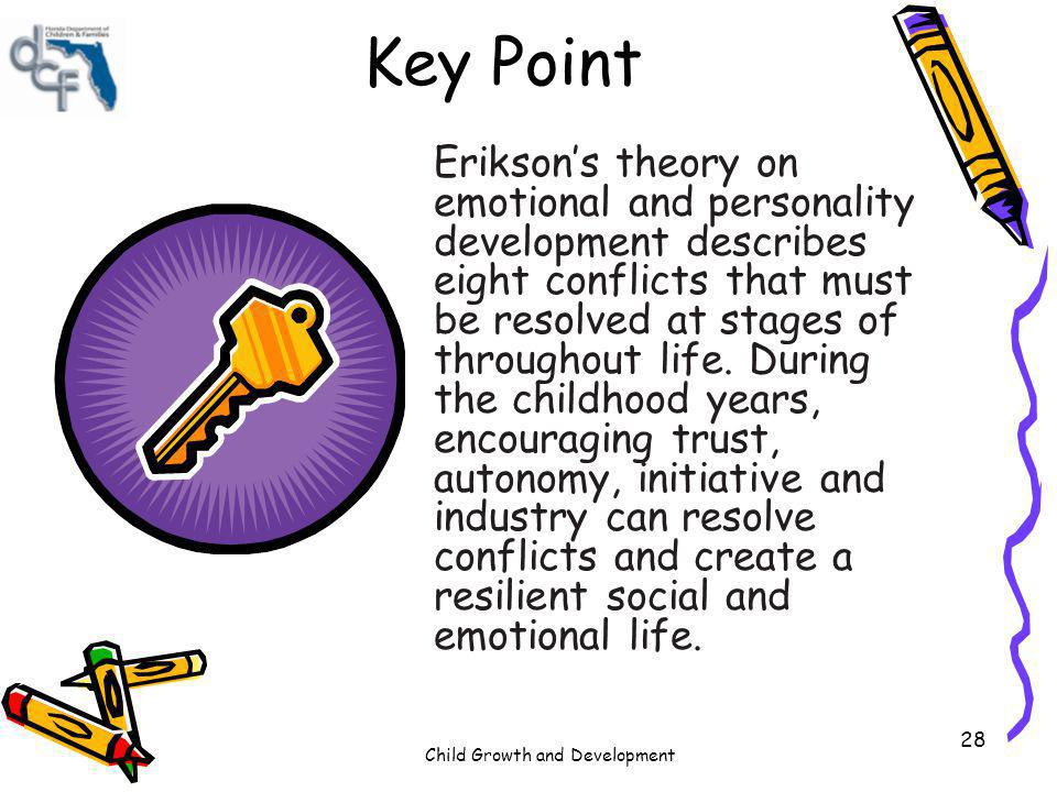 Child Growth and Development 28 Key Point Eriksons theory on emotional and personality development describes eight conflicts that must be resolved at
