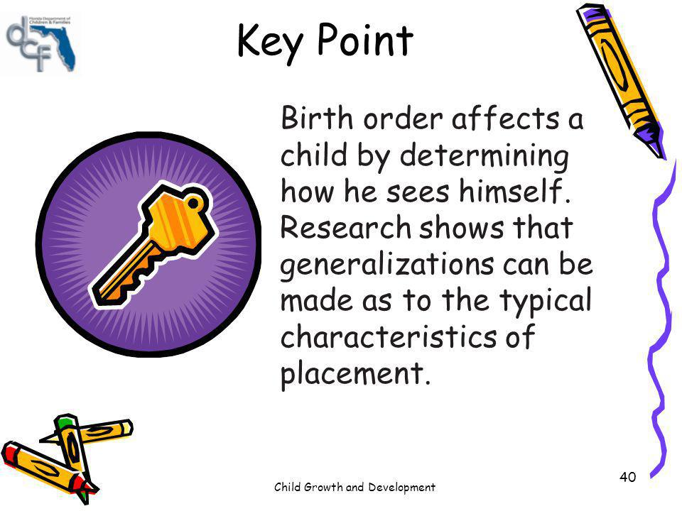 Child Growth and Development 40 Key Point Birth order affects a child by determining how he sees himself. Research shows that generalizations can be m