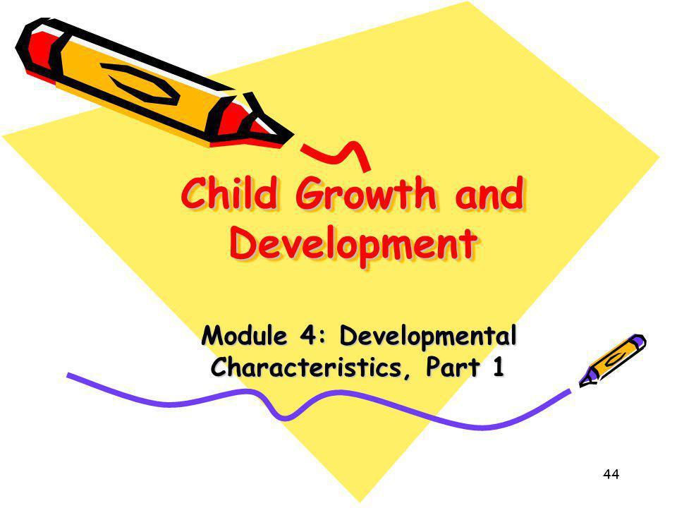 44 Child Growth and Development Module 4: Developmental Characteristics, Part 1