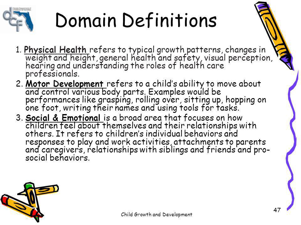 Child Growth and Development 47 Domain Definitions 1. Physical Health refers to typical growth patterns, changes in weight and height, general health