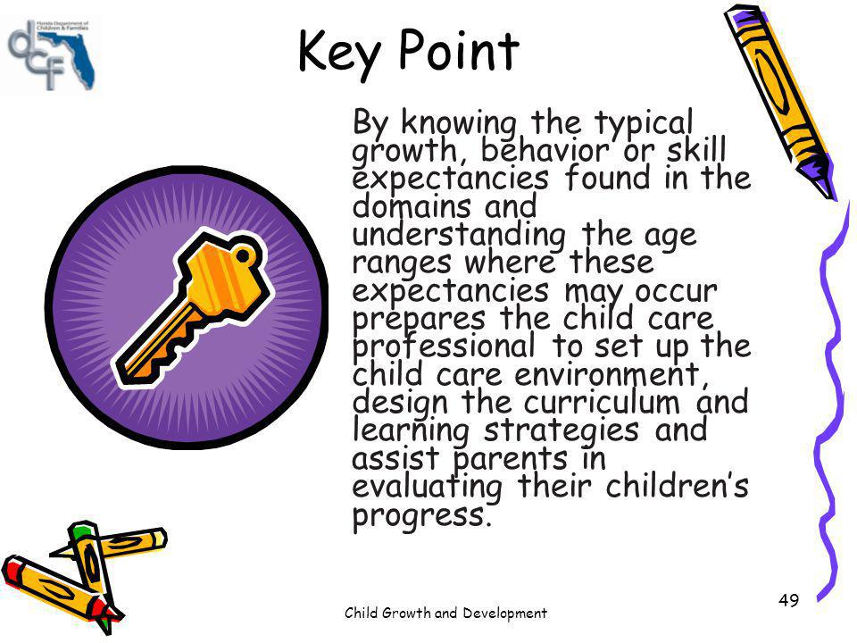 Child Growth and Development 49 Key Point By knowing the typical growth, behavior or skill expectancies found in the domains and understanding the age