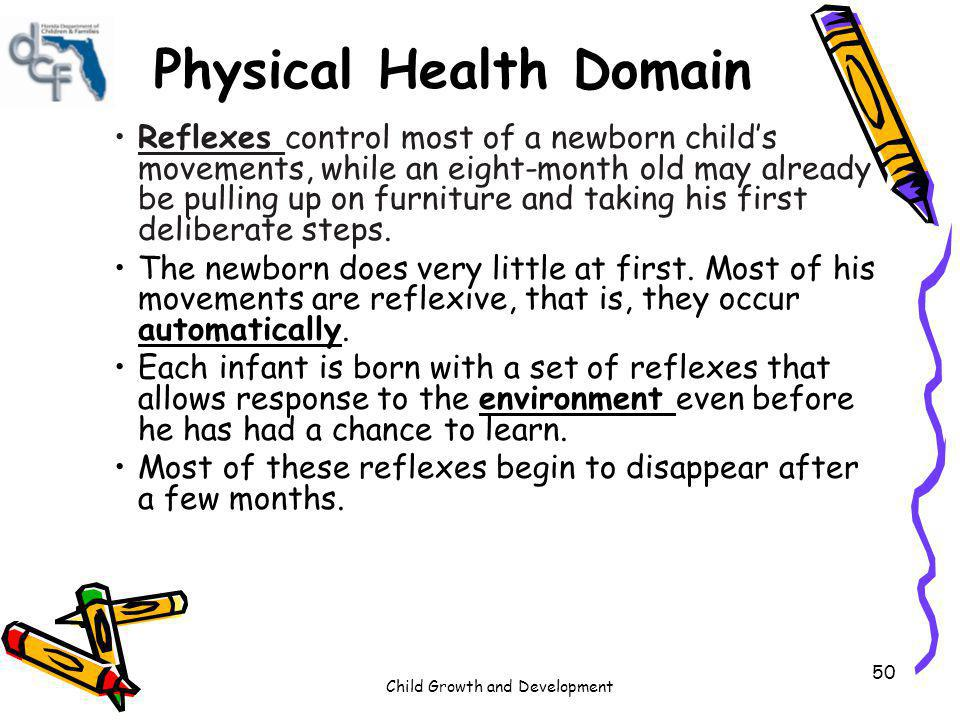 Child Growth and Development 50 Physical Health Domain Reflexes control most of a newborn childs movements, while an eight-month old may already be pu