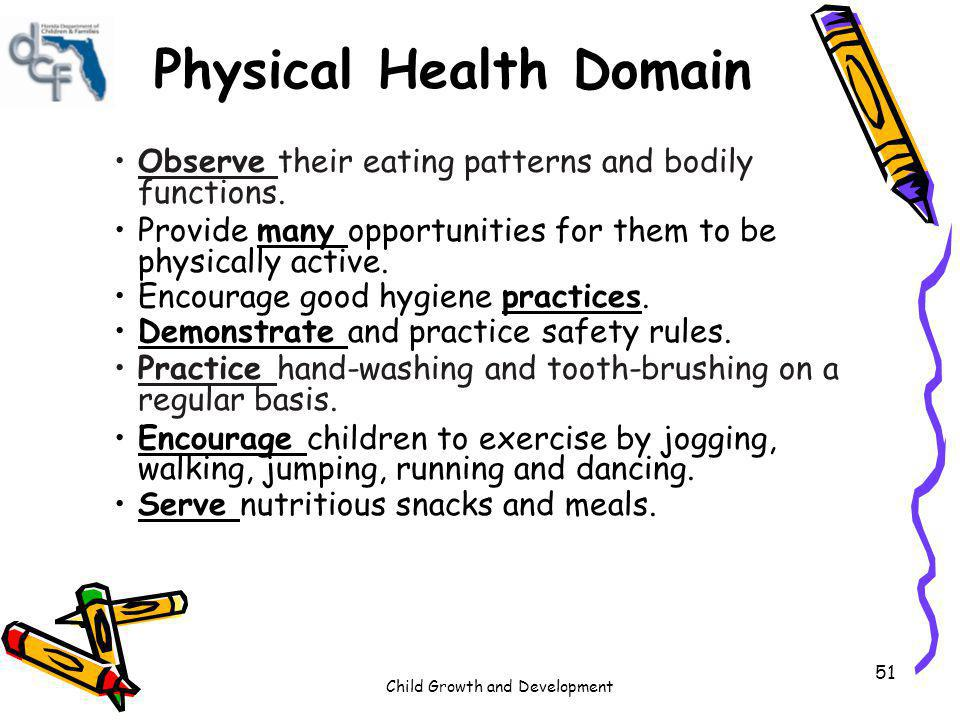 Child Growth and Development 51 Physical Health Domain Observe their eating patterns and bodily functions. Provide many opportunities for them to be p
