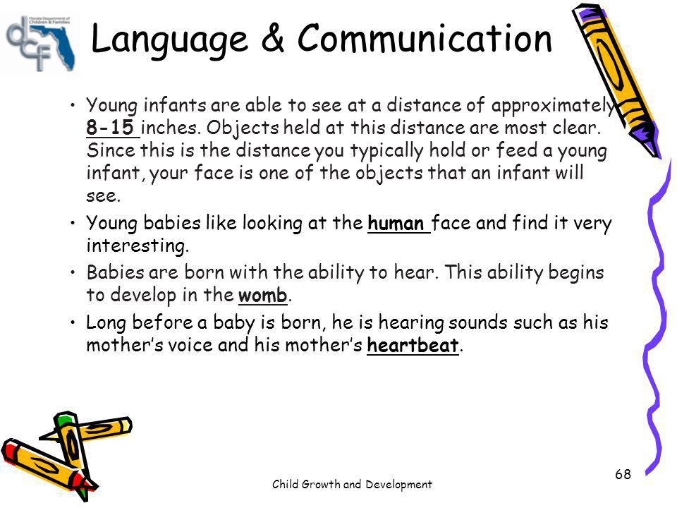 Child Growth and Development 68 Language & Communication Young infants are able to see at a distance of approximately 8-15 inches. Objects held at thi