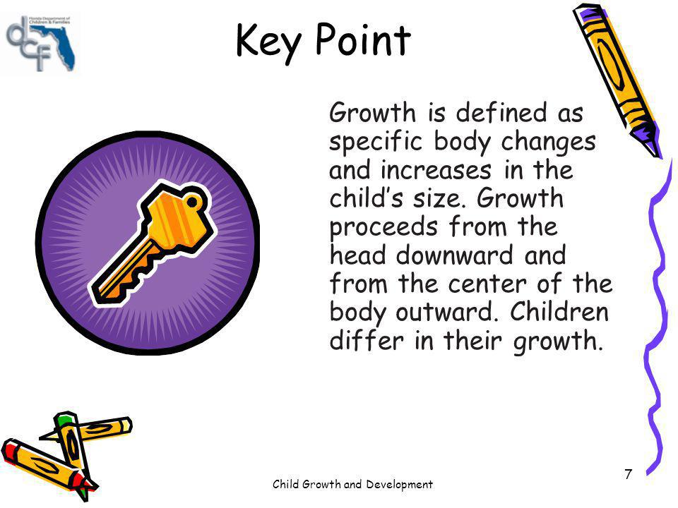 Child Growth and Development 7 Key Point Growth is defined as specific body changes and increases in the childs size. Growth proceeds from the head do