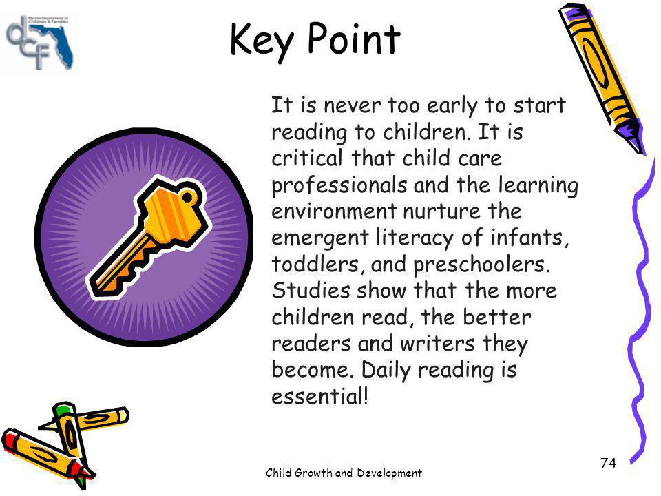 Child Growth and Development 74 Key Point It is never too early to start reading to children. It is critical that child care professionals and the lea