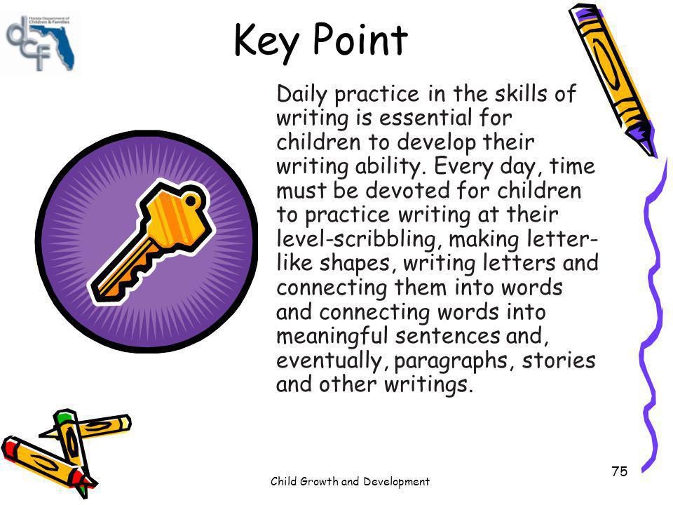 Child Growth and Development 75 Key Point Daily practice in the skills of writing is essential for children to develop their writing ability. Every da