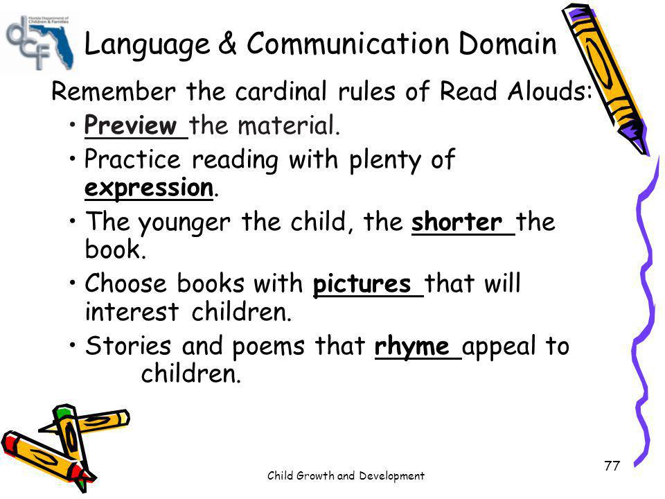 Child Growth and Development 77 Language & Communication Domain Remember the cardinal rules of Read Alouds: Preview the material. Practice reading wit