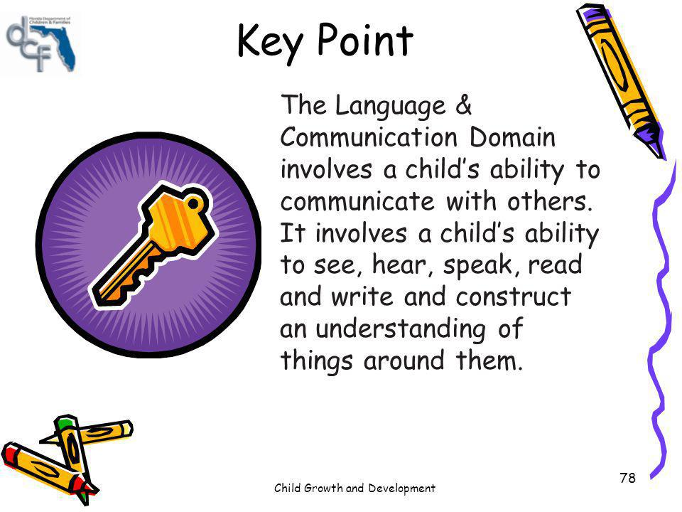 Child Growth and Development 78 Key Point The Language & Communication Domain involves a childs ability to communicate with others. It involves a chil