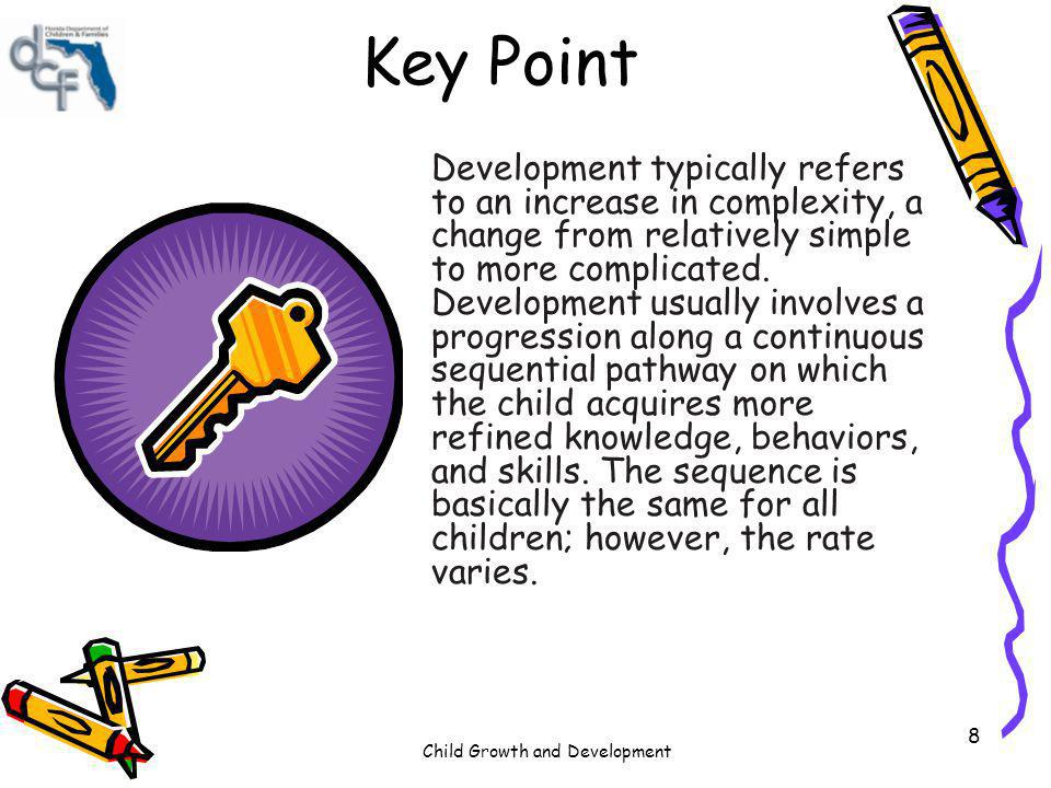 Child Growth and Development 49 Key Point By knowing the typical growth, behavior or skill expectancies found in the domains and understanding the age ranges where these expectancies may occur prepares the child care professional to set up the child care environment, design the curriculum and learning strategies and assist parents in evaluating their childrens progress.
