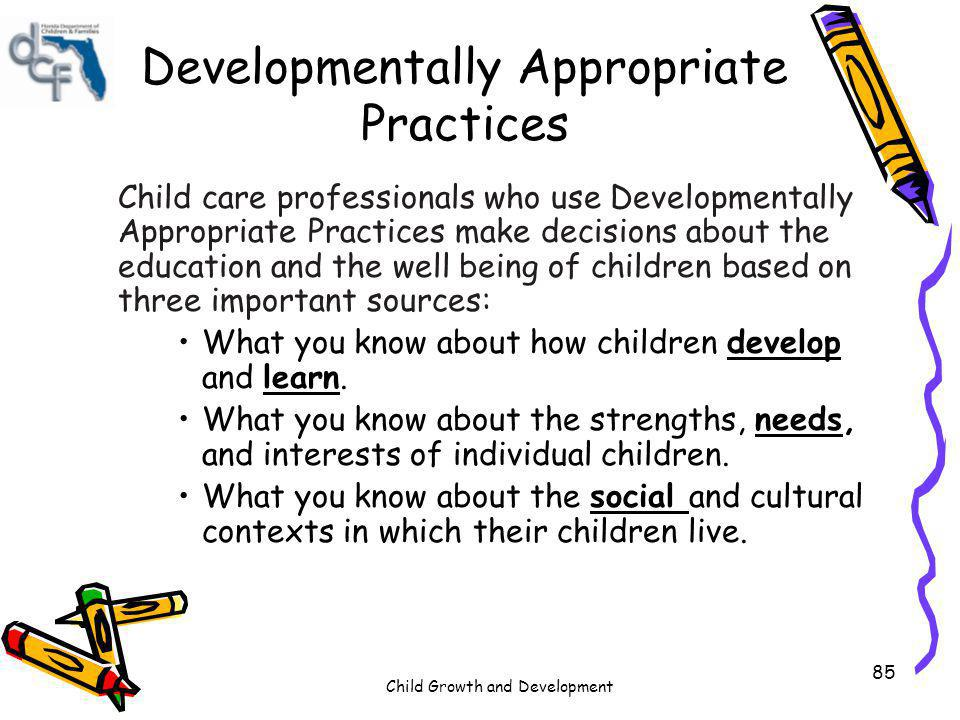 Child Growth and Development 85 Developmentally Appropriate Practices Child care professionals who use Developmentally Appropriate Practices make deci