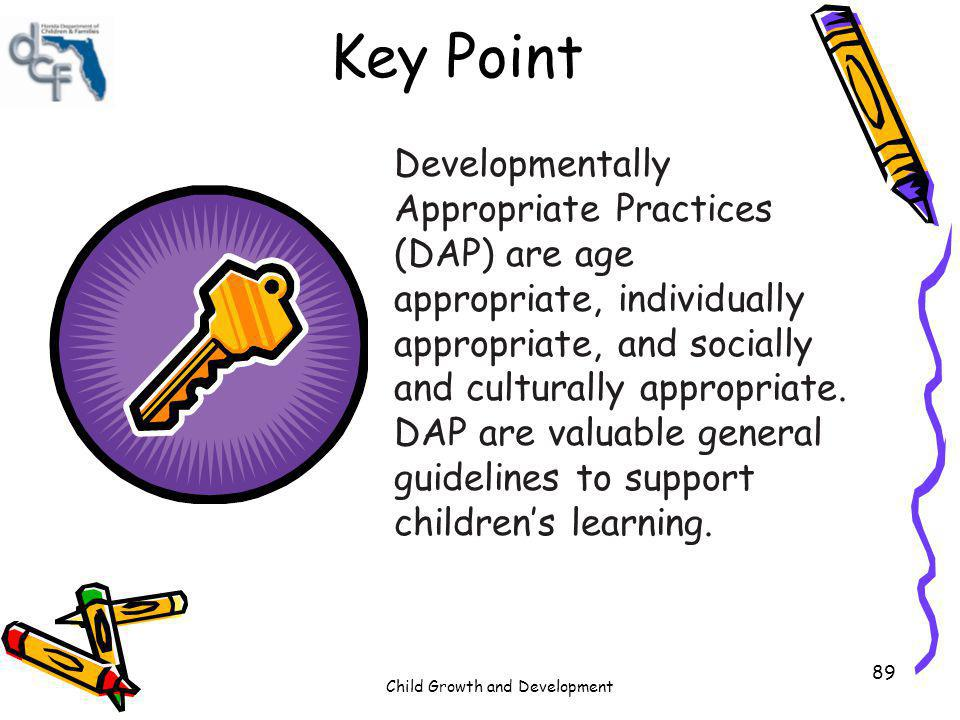 Child Growth and Development 89 Key Point Developmentally Appropriate Practices (DAP) are age appropriate, individually appropriate, and socially and