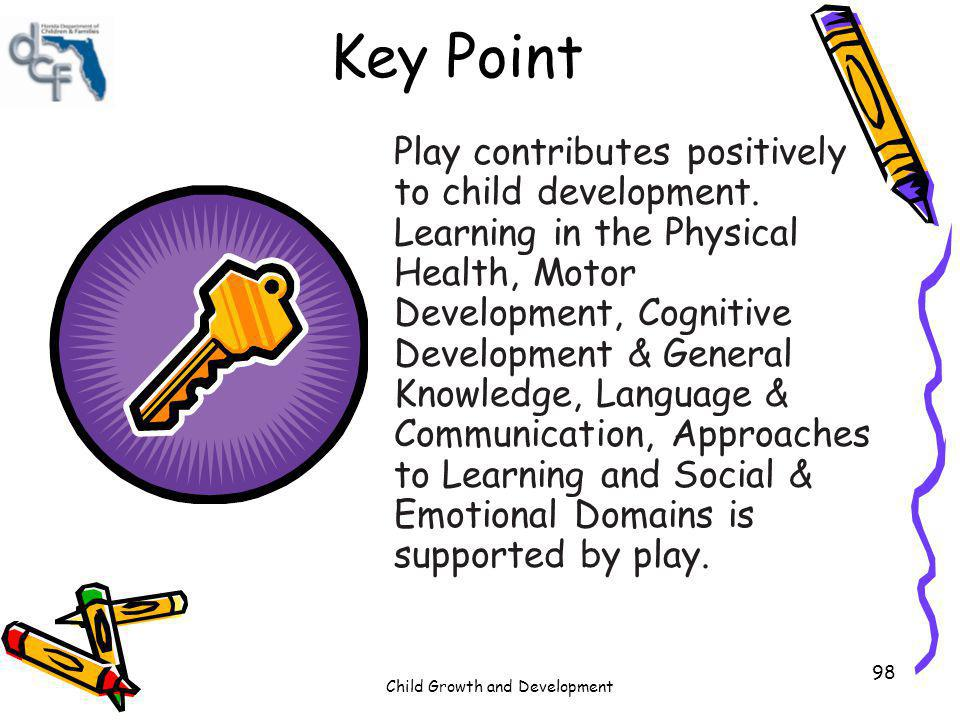 Child Growth and Development 98 Key Point Play contributes positively to child development. Learning in the Physical Health, Motor Development, Cognit
