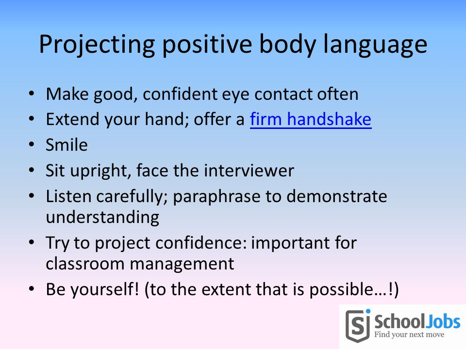 Projecting positive body language Make good, confident eye contact often Extend your hand; offer a firm handshakefirm handshake Smile Sit upright, face the interviewer Listen carefully; paraphrase to demonstrate understanding Try to project confidence: important for classroom management Be yourself.
