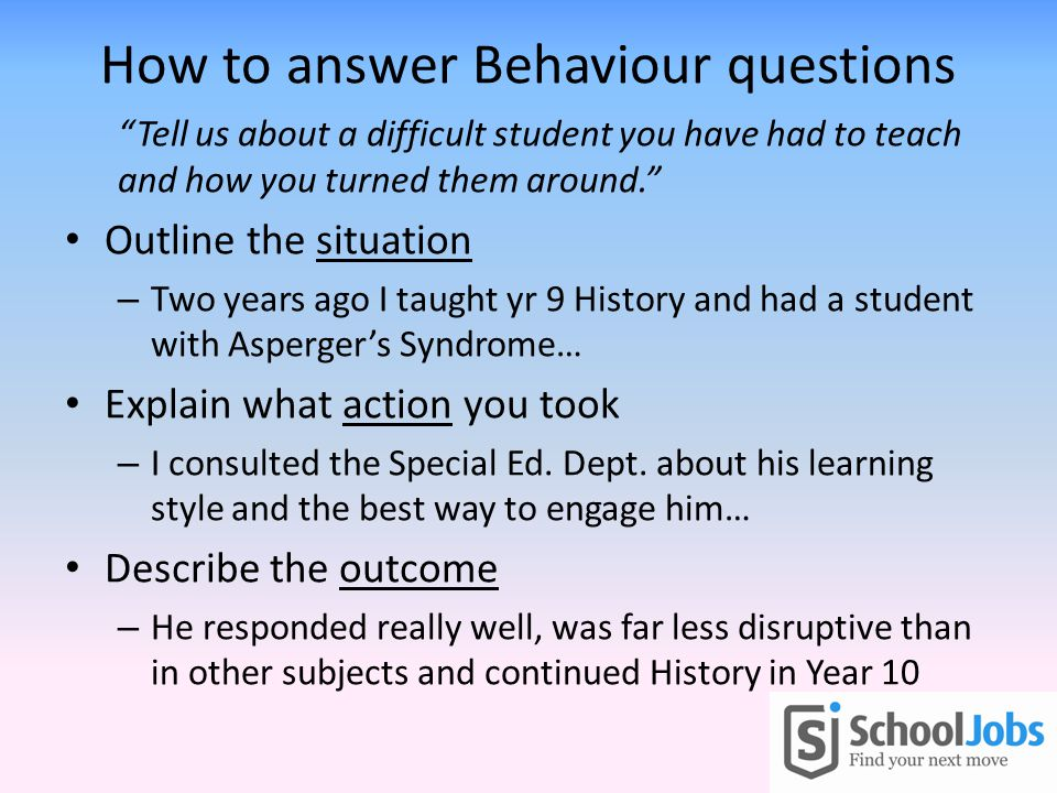 How to answer Behaviour questions Tell us about a difficult student you have had to teach and how you turned them around.