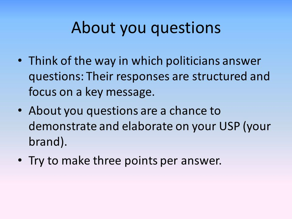 About you questions Think of the way in which politicians answer questions: Their responses are structured and focus on a key message.
