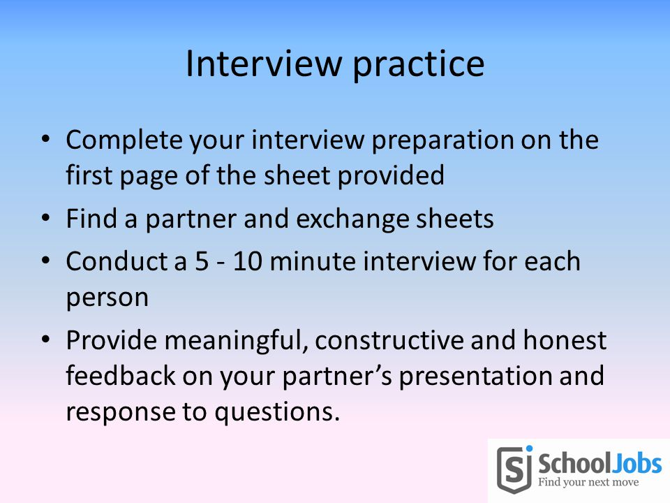Interview practice Complete your interview preparation on the first page of the sheet provided Find a partner and exchange sheets Conduct a 5 - 10 minute interview for each person Provide meaningful, constructive and honest feedback on your partners presentation and response to questions.