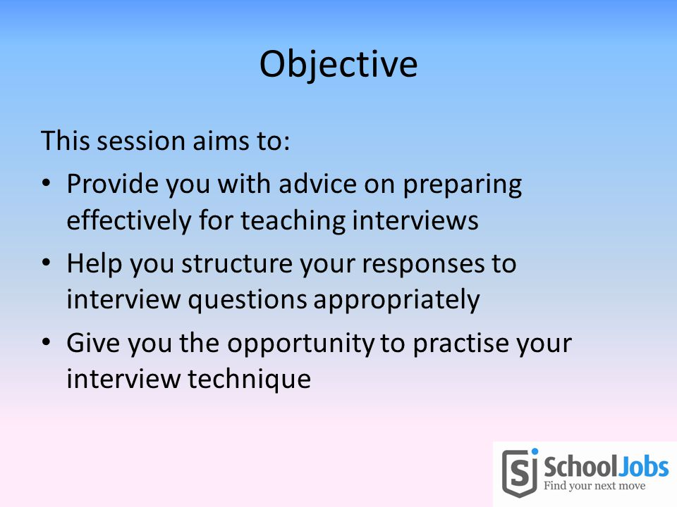 Objective This session aims to: Provide you with advice on preparing effectively for teaching interviews Help you structure your responses to interview questions appropriately Give you the opportunity to practise your interview technique