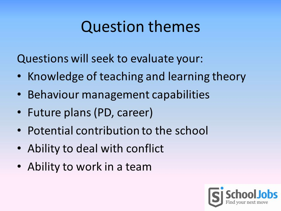Question themes Questions will seek to evaluate your: Knowledge of teaching and learning theory Behaviour management capabilities Future plans (PD, career) Potential contribution to the school Ability to deal with conflict Ability to work in a team