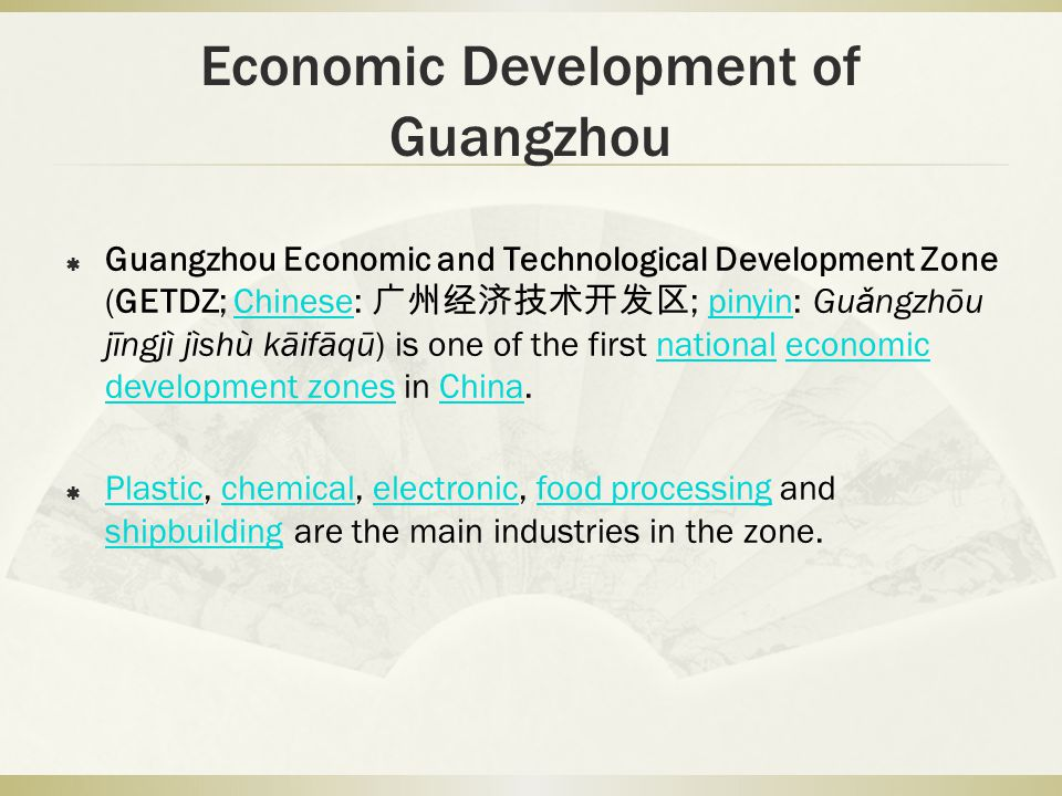 Economic Development of Guangzhou Guangzhou Economic and Technological Development Zone (GETDZ; Chinese: ; pinyin: Gu ǎ ng zhōu jīng jì jì shù kāi fā