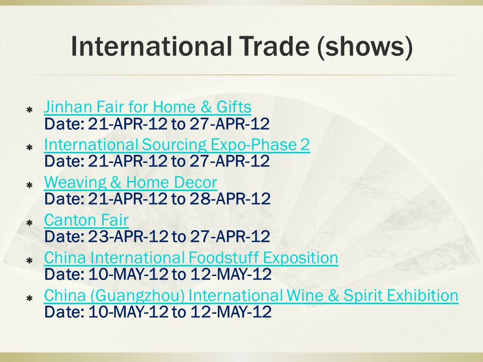 International Trade (shows) Jinhan Fair for Home & Gifts Date: 21-APR-12 to 27-APR-12 Jinhan Fair for Home & Gifts International Sourcing Expo-Phase 2 Date: 21-APR-12 to 27-APR-12 International Sourcing Expo-Phase 2 Weaving & Home Decor Date: 21-APR-12 to 28-APR-12 Weaving & Home Decor Canton Fair Date: 23-APR-12 to 27-APR-12 Canton Fair China International Foodstuff Exposition Date: 10-MAY-12 to 12-MAY-12 China International Foodstuff Exposition China (Guangzhou) International Wine & Spirit Exhibition Date: 10-MAY-12 to 12-MAY-12 China (Guangzhou) International Wine & Spirit Exhibition
