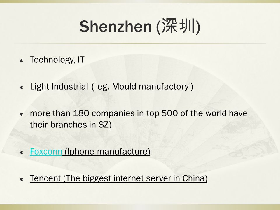 Shenzhen ( ) Technology, IT Light Industrial eg. Mould manufactory ) more than 180 companies in top 500 of the world have their branches in SZ) Foxcon