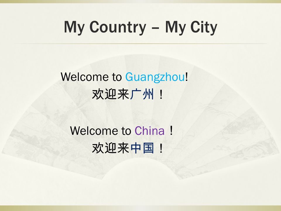 My Country – My City Welcome to Guangzhou! Welcome to China