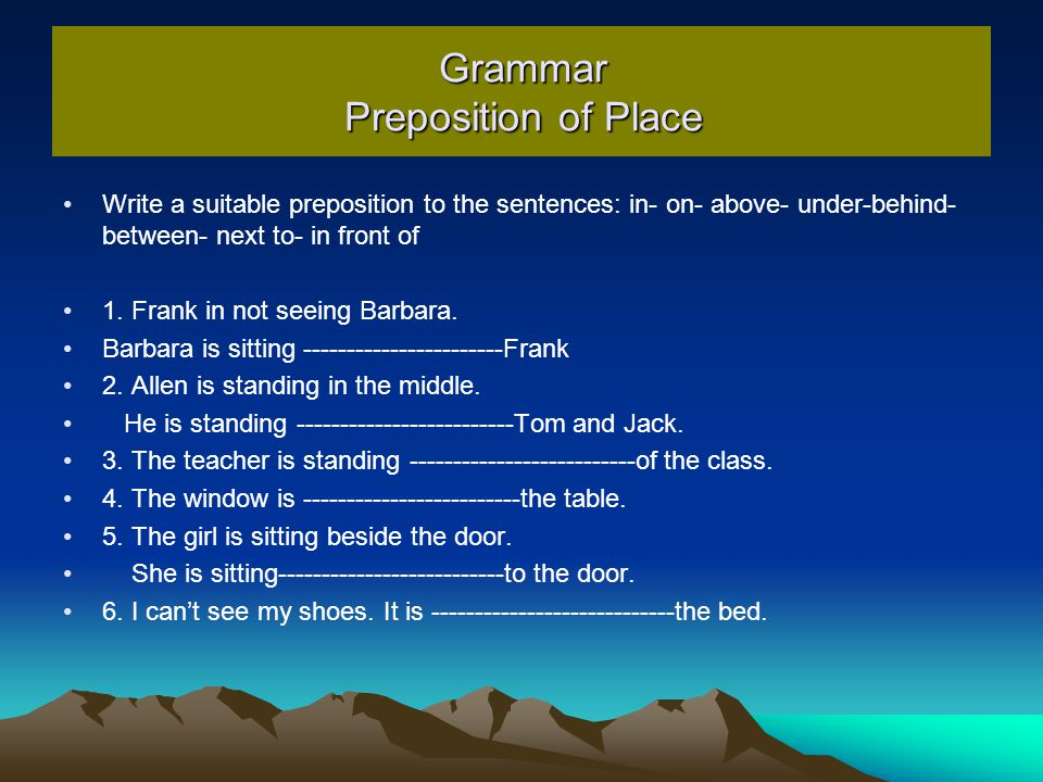 Grammar Preposition of Place Write a suitable preposition to the sentences: in- on- above- under-behind- between- next to- in front of 1.