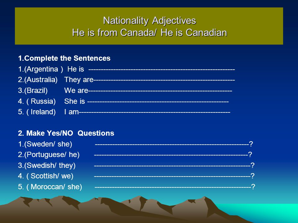 Nationality Adjectives He is from Canada/ He is Canadian 1.Complete the Sentences 1.(Argentina ) He is ----------------------------------------------------------- 2.(Australia ( They are--------------------------------------------------------- 3.(Brazil) We are---------------------------------------------------------- 4.