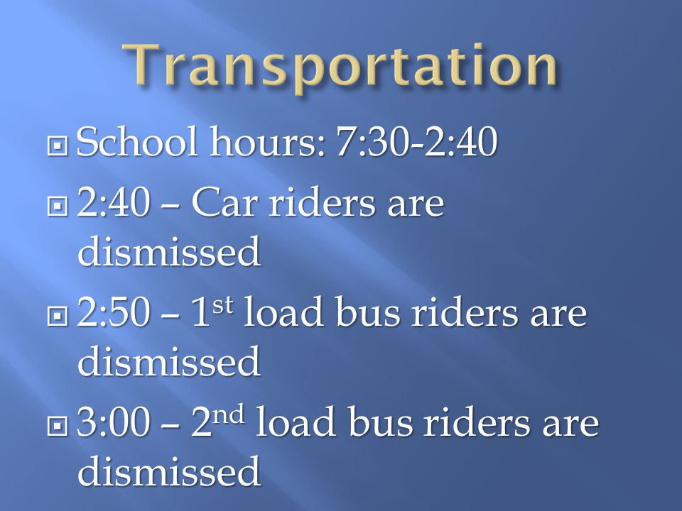 School hours: 7:30-2:40 School hours: 7:30-2:40 2:40 – Car riders are dismissed 2:40 – Car riders are dismissed 2:50 – 1 st load bus riders are dismissed 2:50 – 1 st load bus riders are dismissed 3:00 – 2 nd load bus riders are dismissed 3:00 – 2 nd load bus riders are dismissed