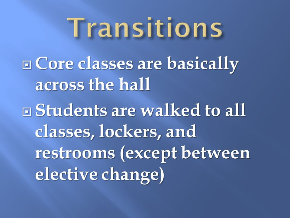 Core classes are basically across the hall Core classes are basically across the hall Students are walked to all classes, lockers, and restrooms (except between elective change) Students are walked to all classes, lockers, and restrooms (except between elective change)