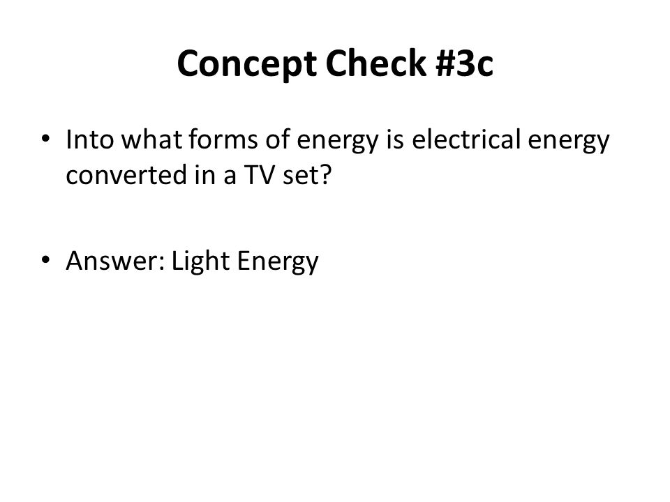 Concept Check #3c Into what forms of energy is electrical energy converted in a TV set.