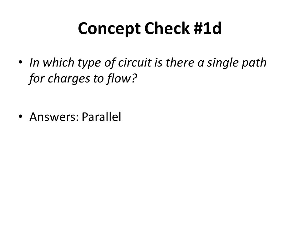 Concept Check #1d In which type of circuit is there a single path for charges to flow.