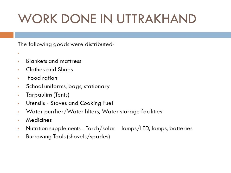 WORK DONE IN UTTRAKHAND The following goods were distributed: Blankets and mattress Clothes and Shoes Food ration School uniforms, bags, stationary Tarpaulins (Tents) Utensils - Stoves and Cooking Fuel Water purifier/Water filters, Water storage facilities Medicines Nutrition supplements - Torch/solar lamps/LED, lamps, batteries Burrowing Tools (shovels/spades)
