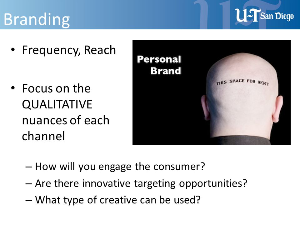 Branding Frequency, Reach Focus on the QUALITATIVE nuances of each channel – How will you engage the consumer? – Are there innovative targeting opport