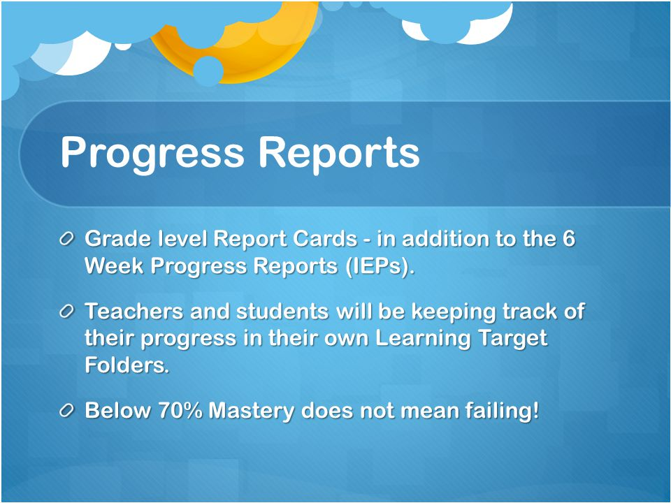 Progress Reports Grade level Report Cards - in addition to the 6 Week Progress Reports (IEPs). Teachers and students will be keeping track of their pr